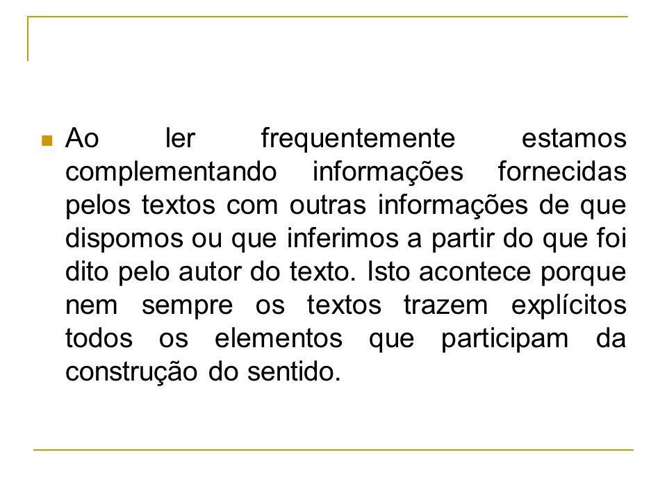 Ao ler frequentemente estamos complementando informações fornecidas pelos textos com outras informações de que dispomos ou que inferimos a partir do q