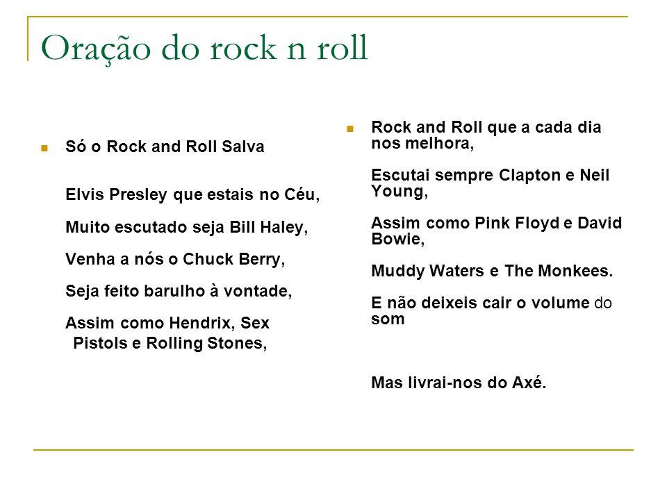 Oração do rock n roll Só o Rock and Roll Salva Elvis Presley que estais no Céu, Muito escutado seja Bill Haley, Venha a nós o Chuck Berry, Seja feito