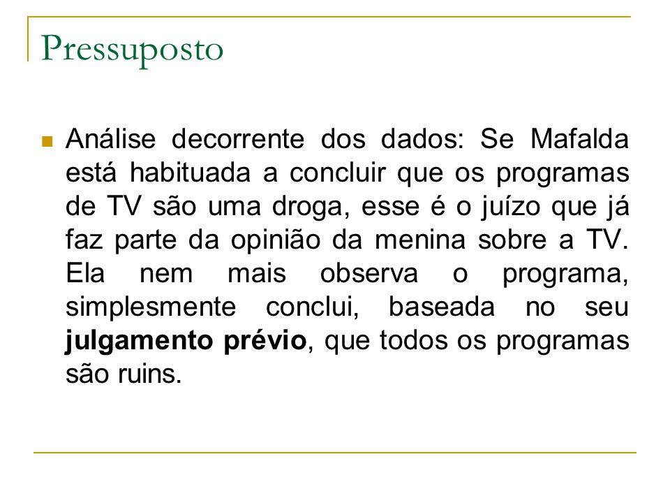 Pressuposto Análise decorrente dos dados: Se Mafalda está habituada a concluir que os programas de TV são uma droga, esse é o juízo que já faz parte d