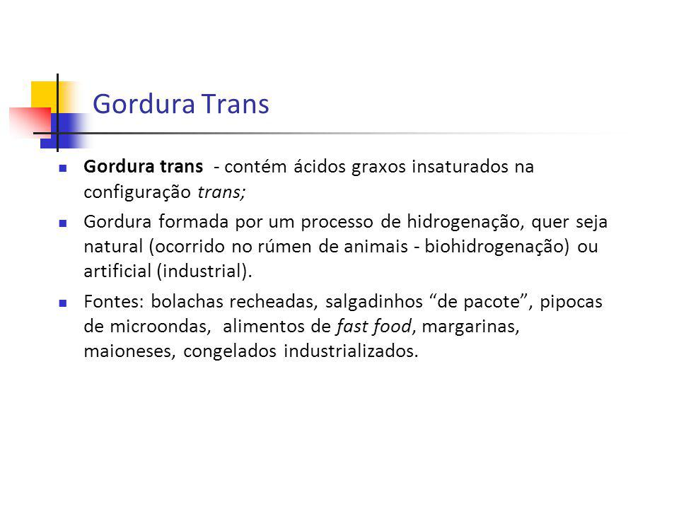 Gordura Trans Gordura trans - contém ácidos graxos insaturados na configuração trans; Gordura formada por um processo de hidrogenação, quer seja natur