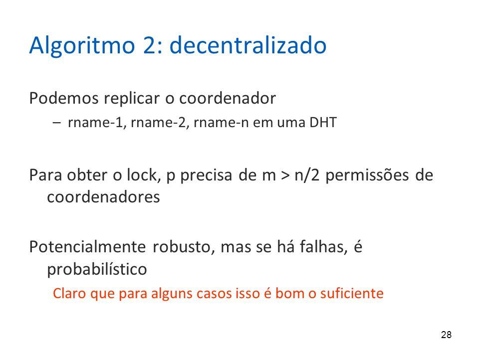 28 Algoritmo 2: decentralizado Podemos replicar o coordenador –rname-1, rname-2, rname-n em uma DHT Para obter o lock, p precisa de m > n/2 permissões de coordenadores Potencialmente robusto, mas se há falhas, é probabilístico Claro que para alguns casos isso é bom o suficiente
