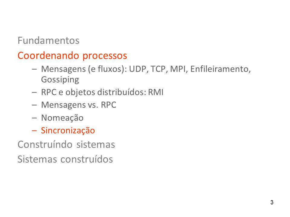 3 Fundamentos Coordenando processos –Mensagens (e fluxos): UDP, TCP, MPI, Enfileiramento, Gossiping –RPC e objetos distribuídos: RMI –Mensagens vs. RP