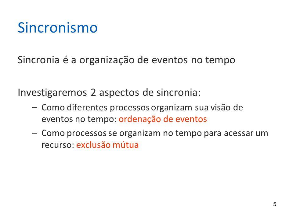 5 Sincronismo Sincronia é a organização de eventos no tempo Investigaremos 2 aspectos de sincronia: –Como diferentes processos organizam sua visão de eventos no tempo: ordenação de eventos –Como processos se organizam no tempo para acessar um recurso: exclusão mútua