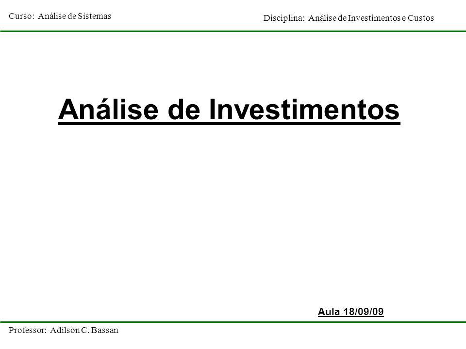Curso: Análise de Sistemas Disciplina: Análise de Investimentos e Custos Professor: Adilson C. Bassan Análise de Investimentos Aula 18/09/09