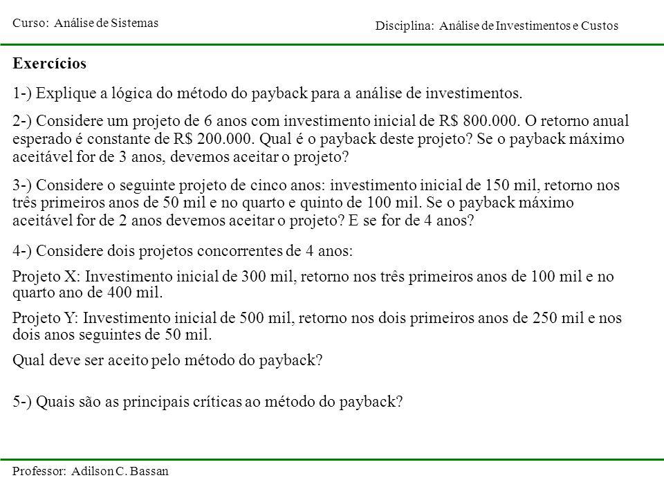Curso: Análise de Sistemas Disciplina: Análise de Investimentos e Custos Professor: Adilson C. Bassan Exercícios 1-) Explique a lógica do método do pa