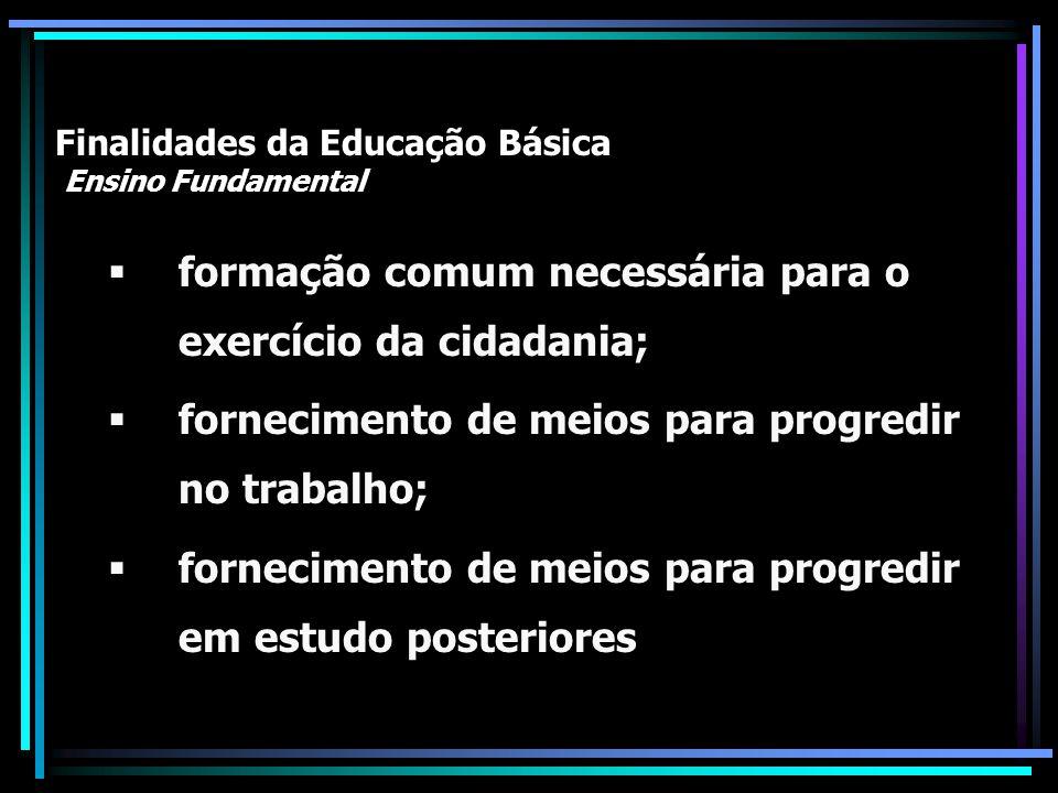 Finalidades da Educação Básica Ensino Fundamental formação comum necessária para o exercício da cidadania; fornecimento de meios para progredir no tra