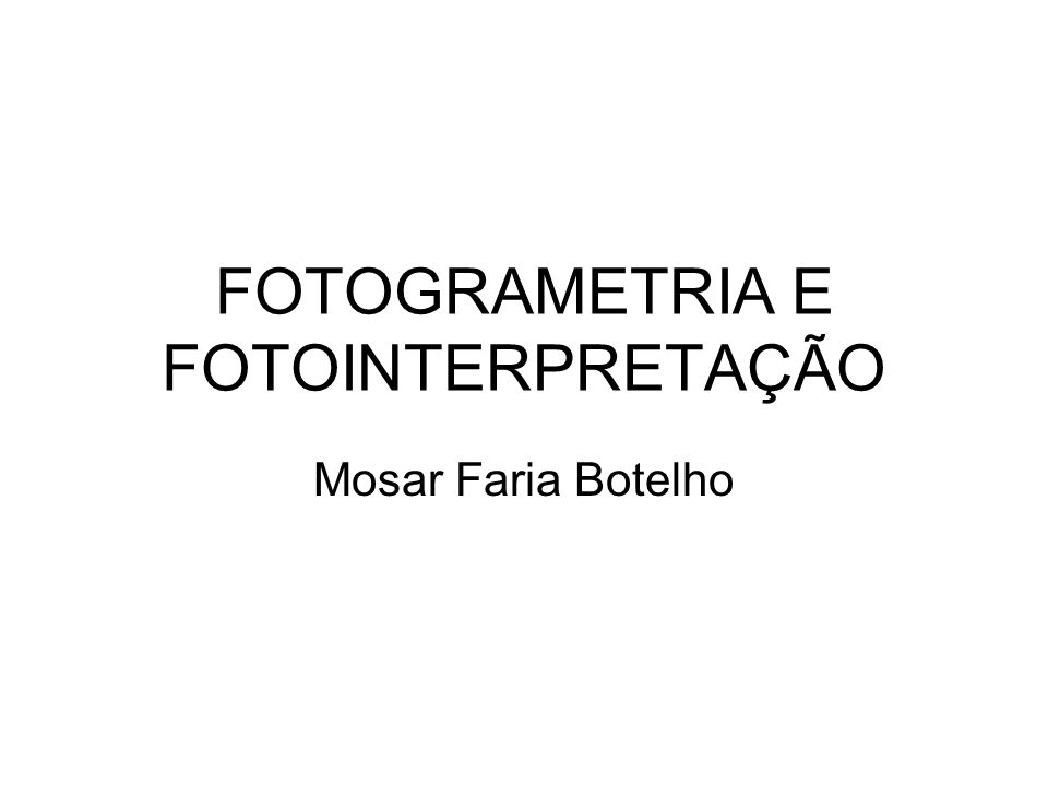 FOTOGRAMETRIA E FOTOINTERPRETAÇÃO Mosar Faria Botelho