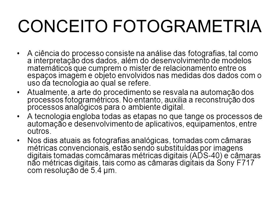 CONCEITO FOTOGRAMETRIA A ciência do processo consiste na análise das fotografias, tal como a interpretação dos dados, além do desenvolvimento de model