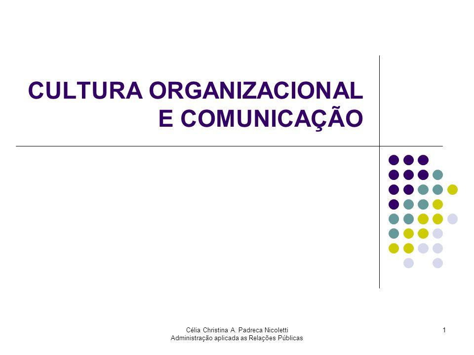 Célia Christina A. Padreca Nicoletti Administração aplicada as Relações Públicas 1 CULTURA ORGANIZACIONAL E COMUNICAÇÃO