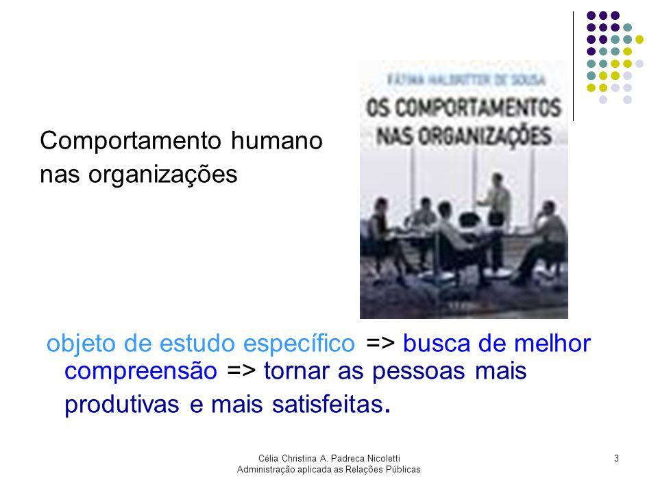 Célia Christina A. Padreca Nicoletti Administração aplicada as Relações Públicas 3 Comportamento humano nas organizações objeto de estudo específico =