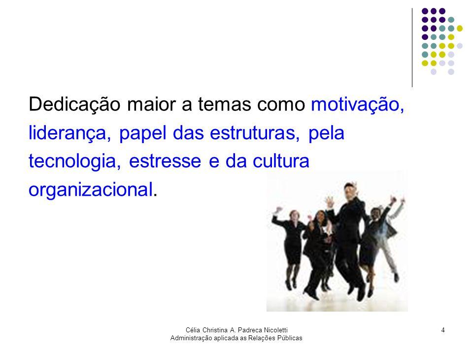 Célia Christina A. Padreca Nicoletti Administração aplicada as Relações Públicas 4 Dedicação maior a temas como motivação, liderança, papel das estrut