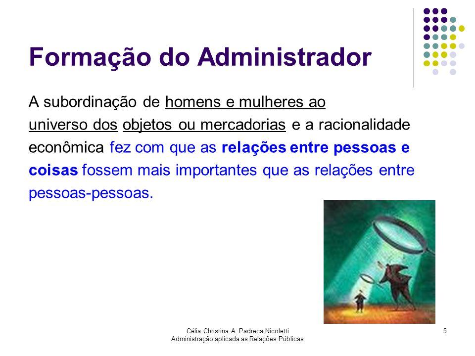 Célia Christina A. Padreca Nicoletti Administração aplicada as Relações Públicas 5 Formação do Administrador A subordinação de homens e mulheres ao un