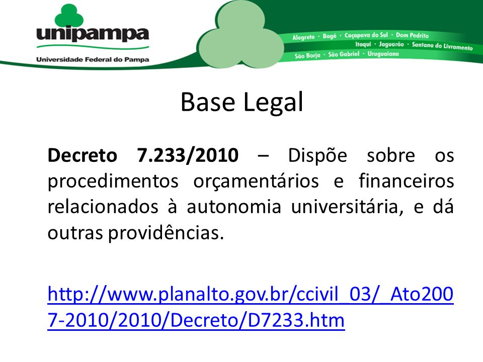 Base Legal Decreto 7.233/2010 – Dispõe sobre os procedimentos orçamentários e financeiros relacionados à autonomia universitária, e dá outras providên