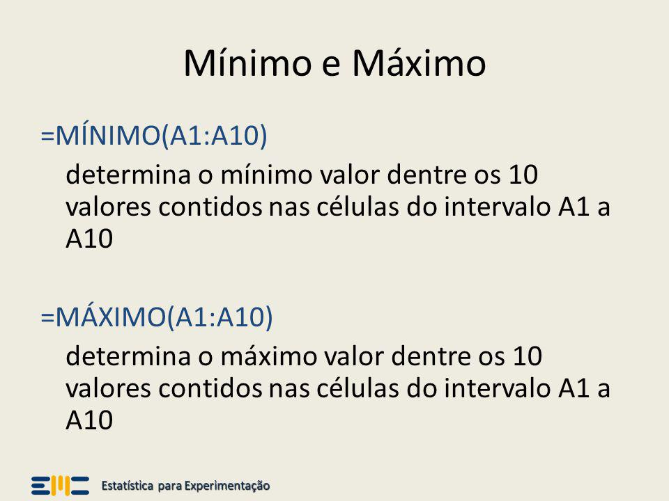 Estatística para Experimentação Mínimo e Máximo =MÍNIMO(A1:A10) determina o mínimo valor dentre os 10 valores contidos nas células do intervalo A1 a A