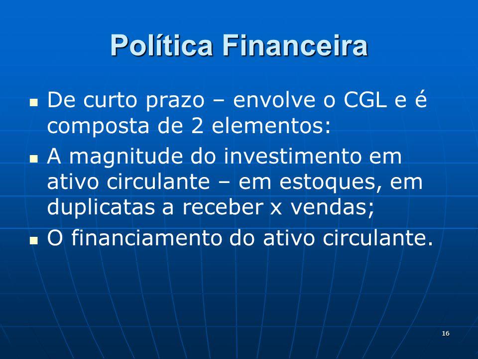 16 Política Financeira De curto prazo – envolve o CGL e é composta de 2 elementos: A magnitude do investimento em ativo circulante – em estoques, em duplicatas a receber x vendas; O financiamento do ativo circulante.