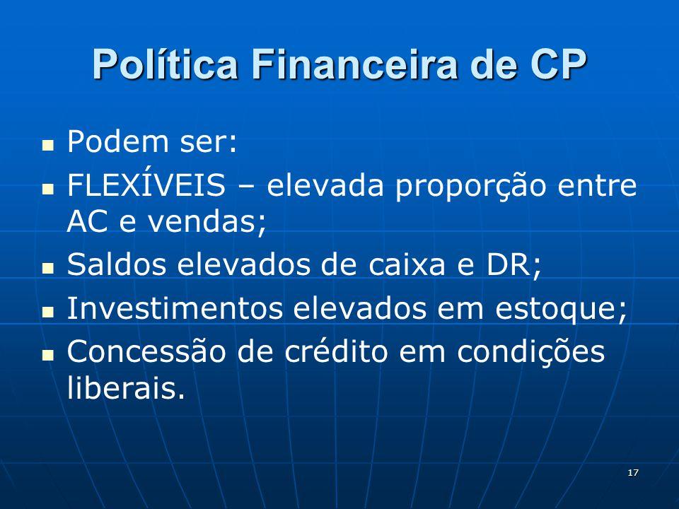 17 Política Financeira de CP Podem ser: FLEXÍVEIS – elevada proporção entre AC e vendas; Saldos elevados de caixa e DR; Investimentos elevados em esto