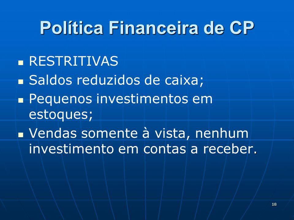 18 Política Financeira de CP RESTRITIVAS Saldos reduzidos de caixa; Pequenos investimentos em estoques;. Vendas somente à vista, nenhum investimento e