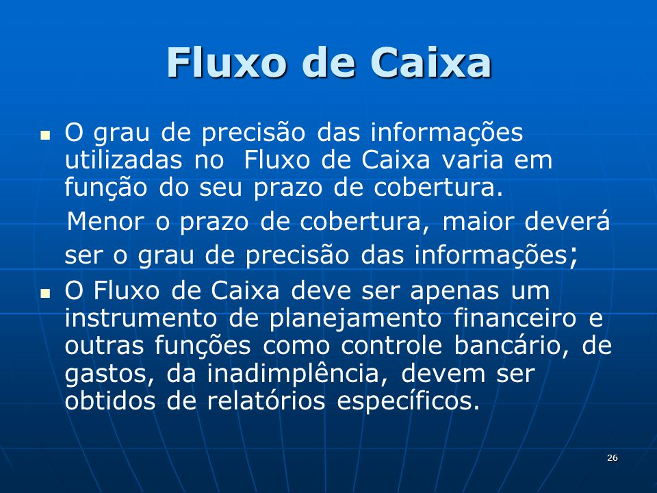 26 Fluxo de Caixa O grau de precisão das informações utilizadas no Fluxo de Caixa varia em função do seu prazo de cobertura. Menor o prazo de cobertur