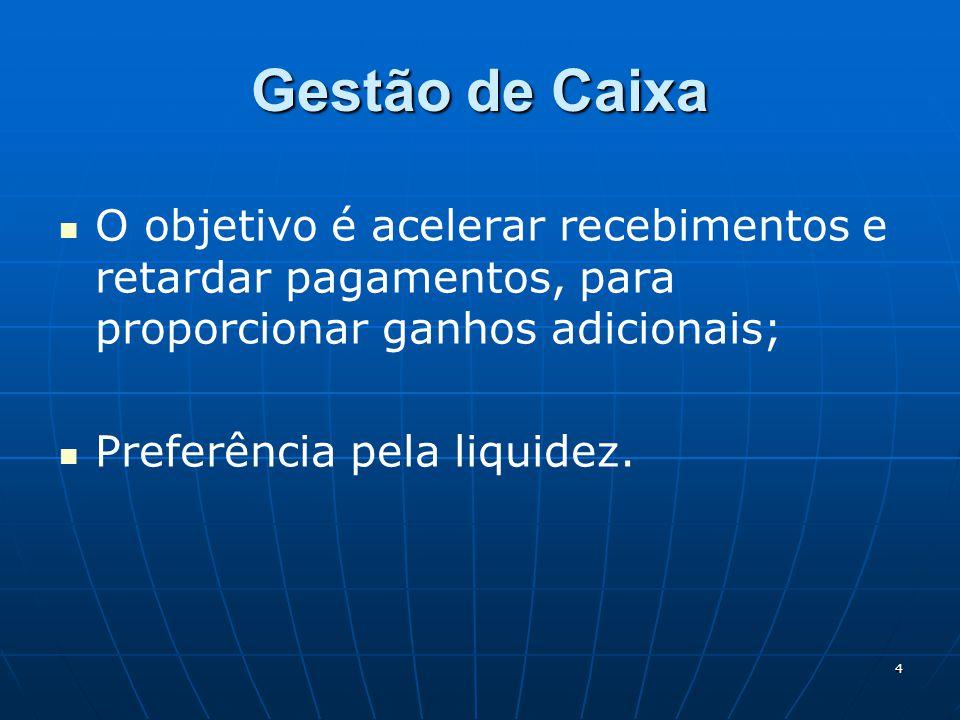 4 Gestão de Caixa O objetivo é acelerar recebimentos e retardar pagamentos, para proporcionar ganhos adicionais; Preferência pela liquidez.
