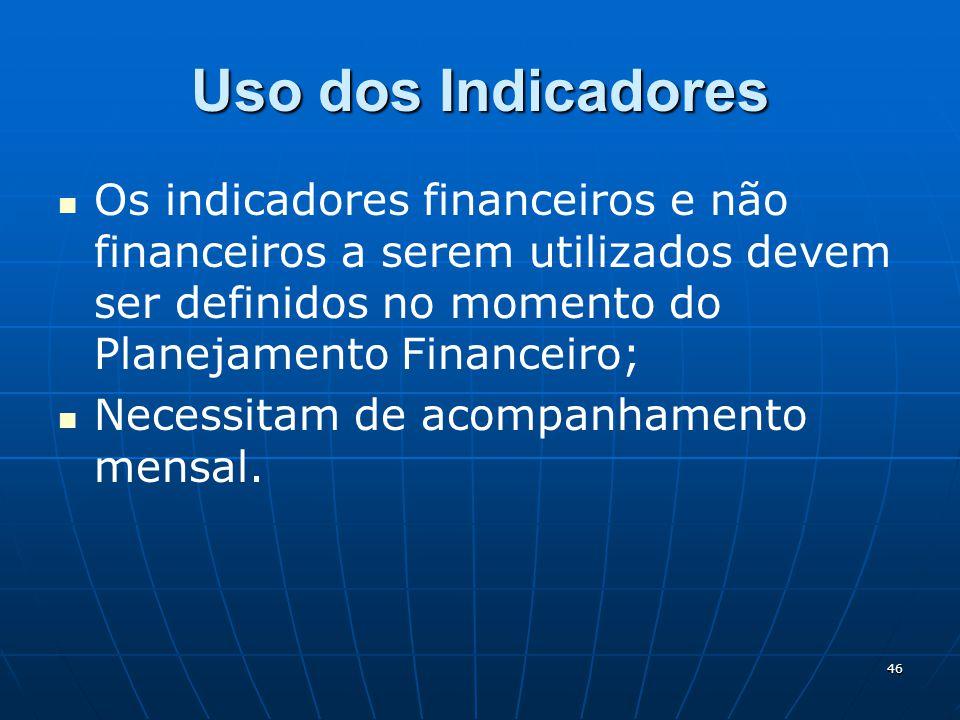 46 Uso dos Indicadores Os indicadores financeiros e não financeiros a serem utilizados devem ser definidos no momento do Planejamento Financeiro; Nece