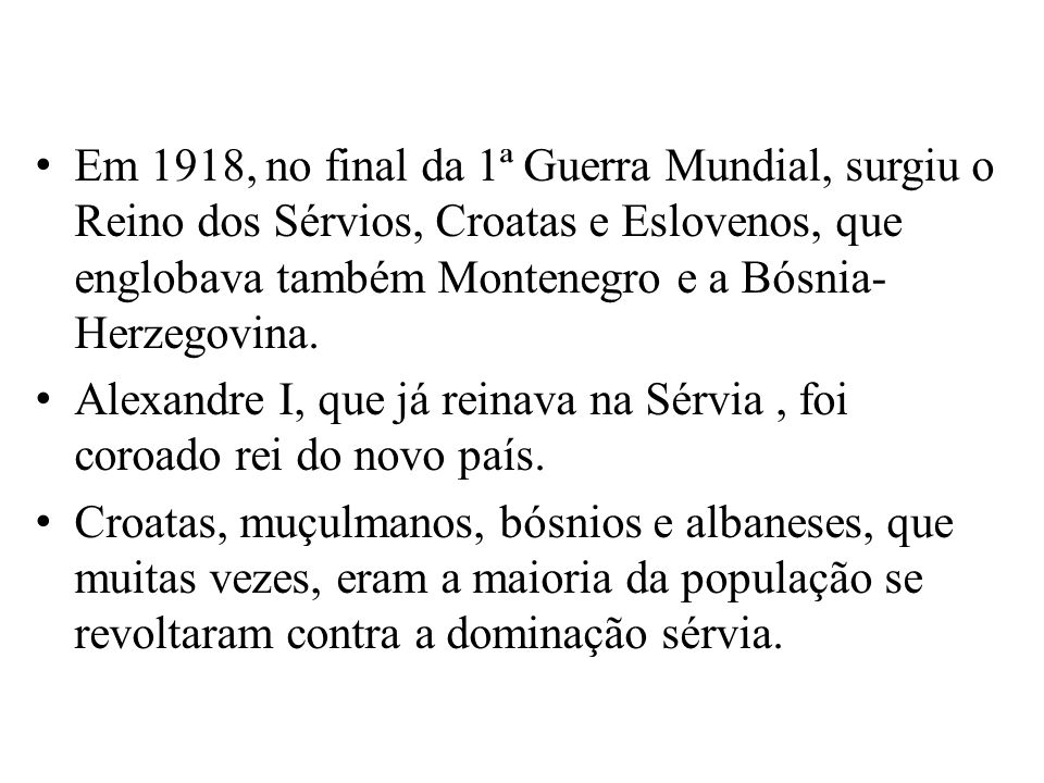 Em 1918, no final da 1ª Guerra Mundial, surgiu o Reino dos Sérvios, Croatas e Eslovenos, que englobava também Montenegro e a Bósnia- Herzegovina.