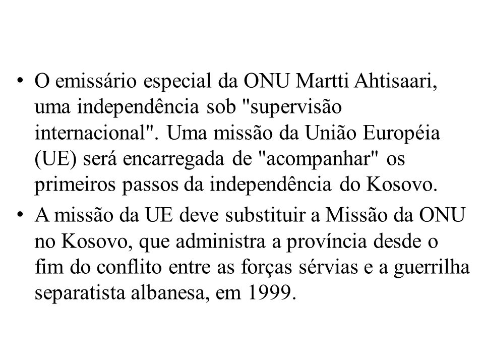O emissário especial da ONU Martti Ahtisaari, uma independência sob supervisão internacional .