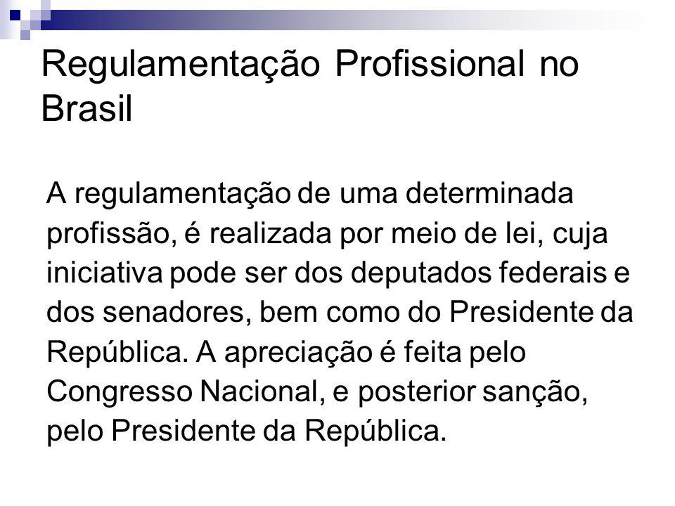 Regulamentação Profissional no Brasil A regulamentação de uma determinada profissão, é realizada por meio de lei, cuja iniciativa pode ser dos deputad