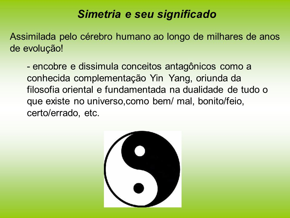Simetria e seu significado Assimilada pelo cérebro humano ao longo de milhares de anos de evolução! - encobre e dissimula conceitos antagônicos como a