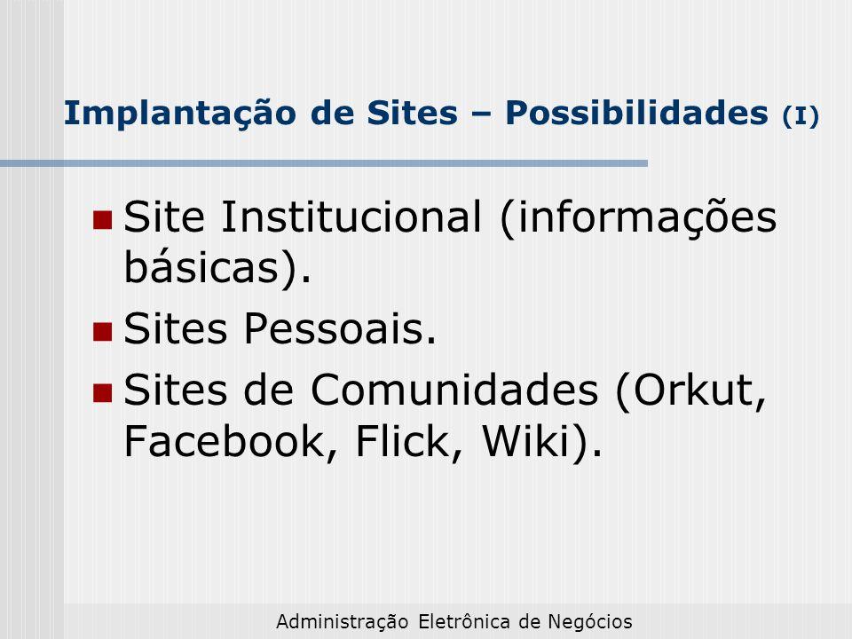 Administração Eletrônica de Negócios Implantação de Sites – Possibilidades (I) Site Institucional (informações básicas). Sites Pessoais. Sites de Comu