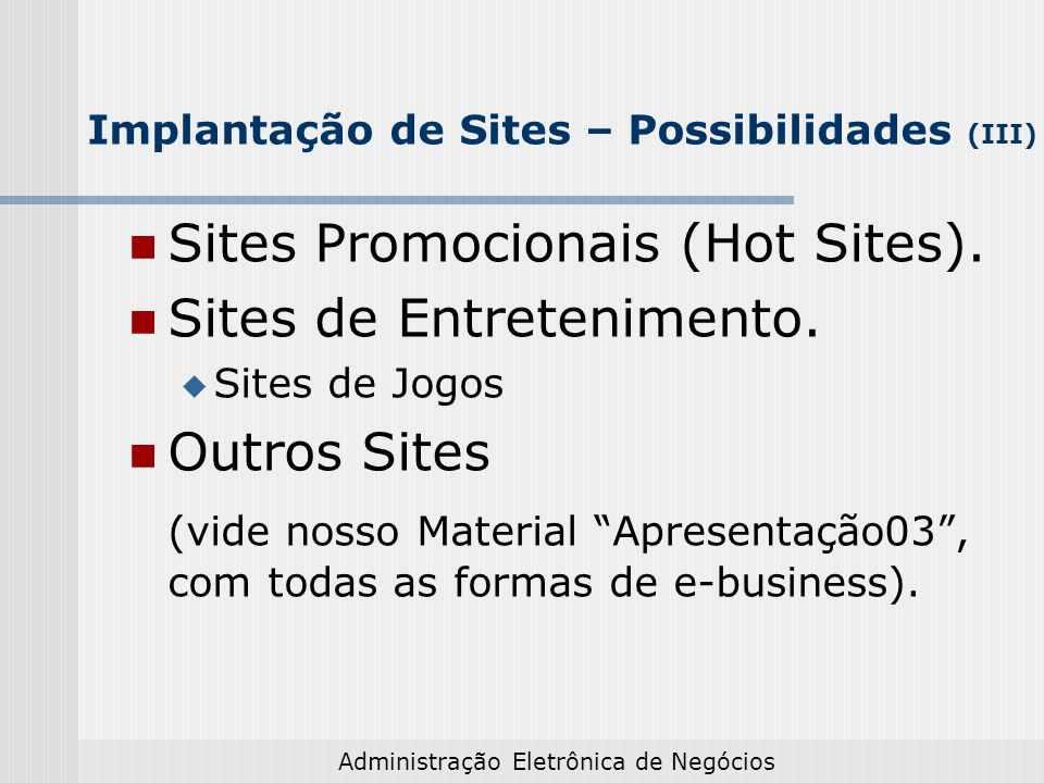 Administração Eletrônica de Negócios Implantação de Sites – Possibilidades (III) Sites Promocionais (Hot Sites). Sites de Entretenimento. Sites de Jog