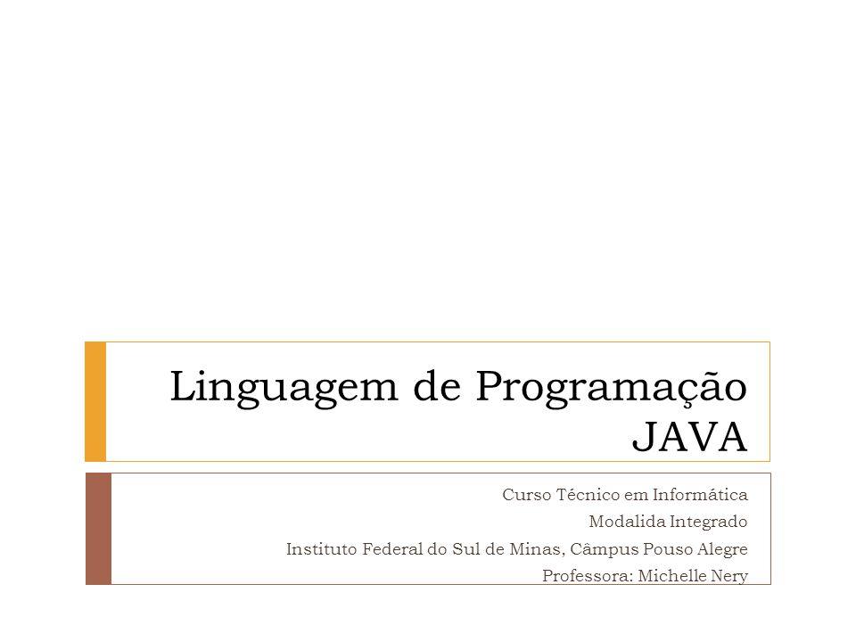 Linguagem de Programação JAVA Curso Técnico em Informática Modalida Integrado Instituto Federal do Sul de Minas, Câmpus Pouso Alegre Professora: Miche