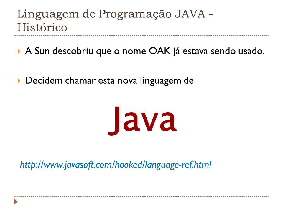 Linguagem de Programação JAVA - Histórico A Sun descobriu que o nome OAK já estava sendo usado. Decidem chamar esta nova linguagem de Java http://www.
