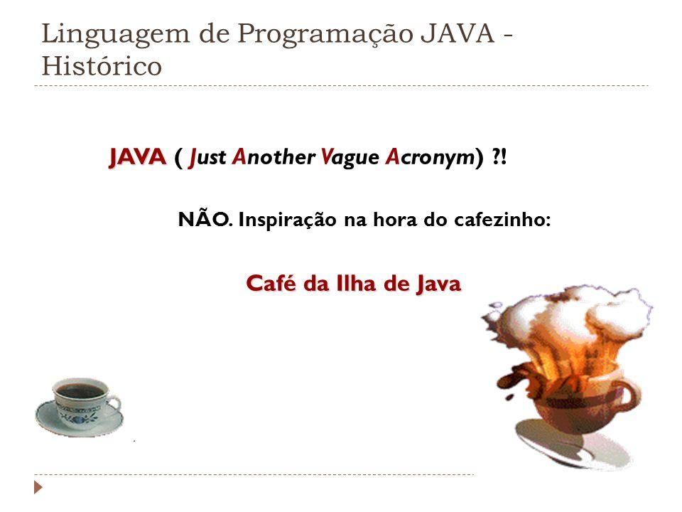 Linguagem de Programação JAVA - Histórico JAVA JAVA ( Just Another Vague Acronym) ?! NÃO. Inspiração na hora do cafezinho: Café da Ilha de Java