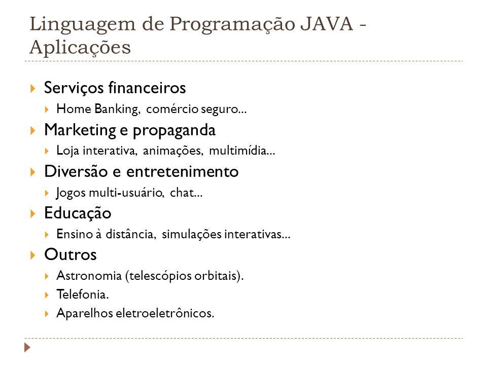 Linguagem de Programação JAVA - Aplicações Serviços financeiros Home Banking, comércio seguro... Marketing e propaganda Loja interativa, animações, mu