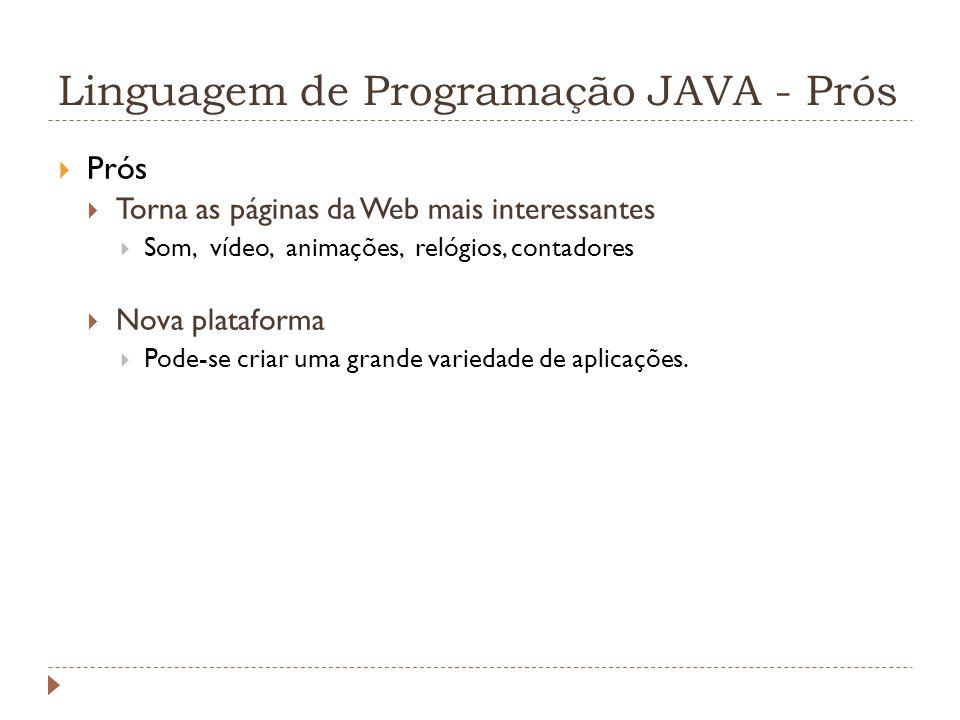 Linguagem de Programação JAVA - Prós Prós Torna as páginas da Web mais interessantes Som, vídeo, animações, relógios, contadores Nova plataforma Pode-