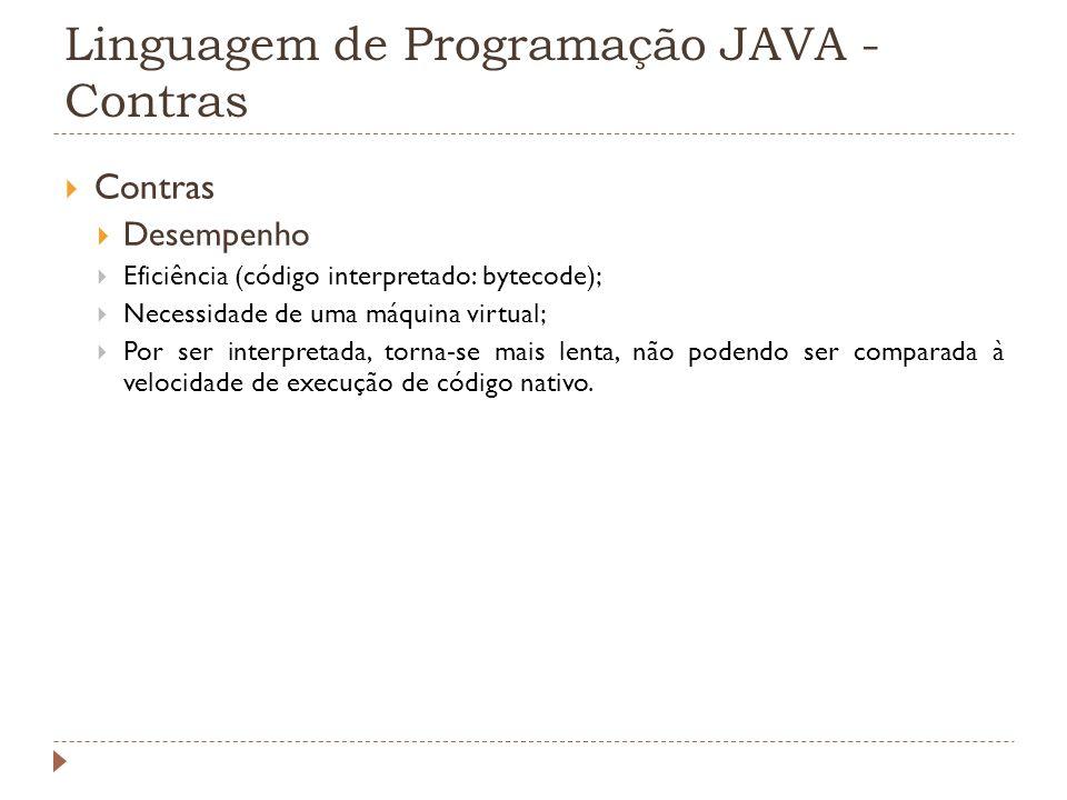 Linguagem de Programação JAVA - Contras Contras Desempenho Eficiência (código interpretado: bytecode); Necessidade de uma máquina virtual; Por ser int