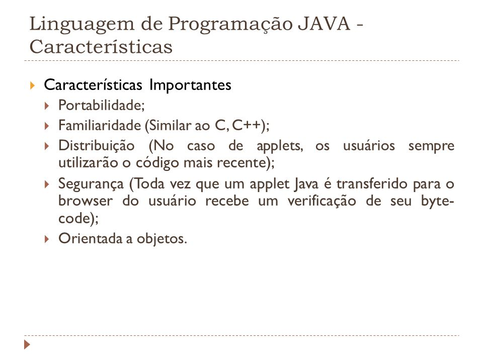 Linguagem de Programação JAVA - Características Características Importantes Portabilidade; Familiaridade (Similar ao C, C++); Distribuição (No caso de