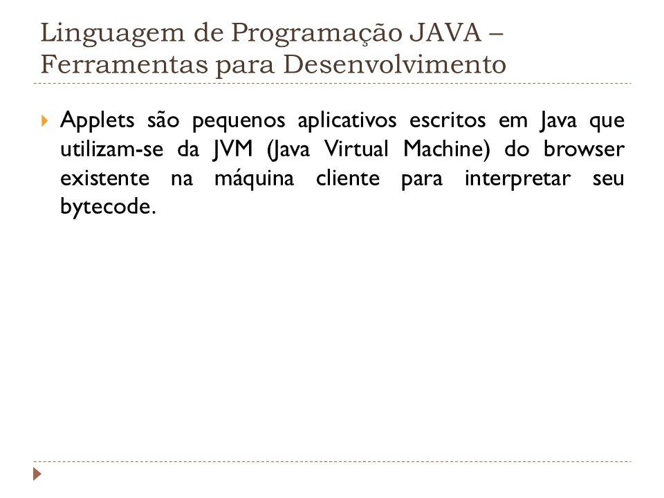 Linguagem de Programação JAVA – Ferramentas para Desenvolvimento Applets são pequenos aplicativos escritos em Java que utilizam-se da JVM (Java Virtua
