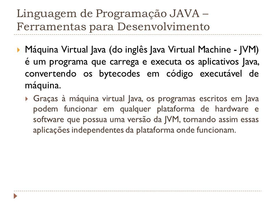 Linguagem de Programação JAVA – Ferramentas para Desenvolvimento Máquina Virtual Java (do inglês Java Virtual Machine - JVM) é um programa que carrega