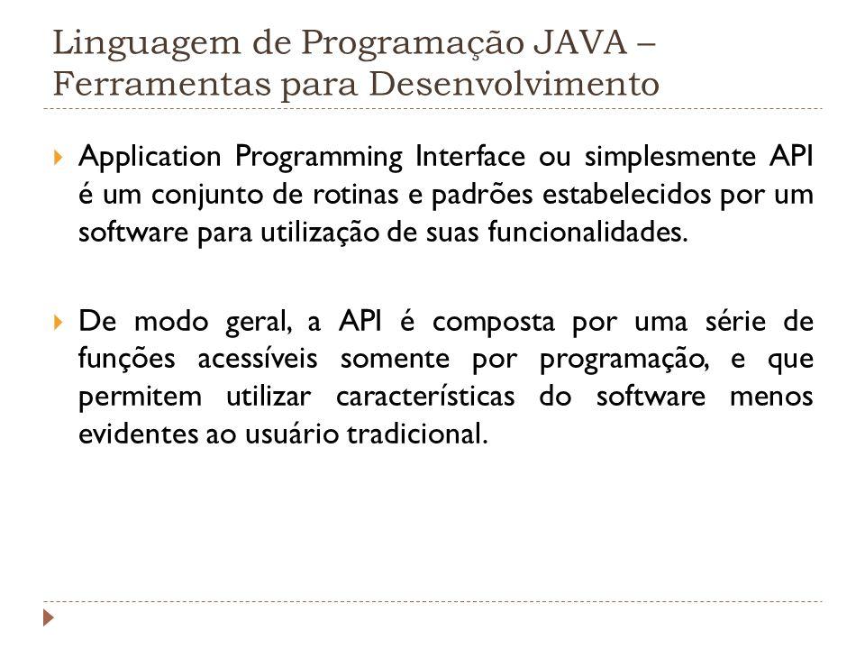 Linguagem de Programação JAVA – Ferramentas para Desenvolvimento Application Programming Interface ou simplesmente API é um conjunto de rotinas e padr
