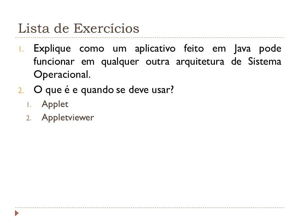 Lista de Exercícios 1. Explique como um aplicativo feito em Java pode funcionar em qualquer outra arquitetura de Sistema Operacional. 2. O que é e qua