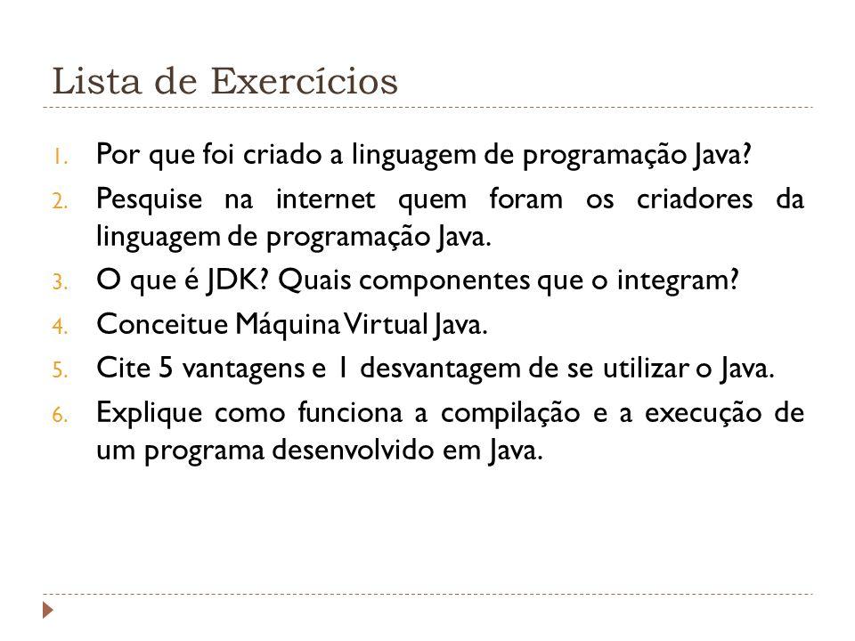 Lista de Exercícios 1. Por que foi criado a linguagem de programação Java? 2. Pesquise na internet quem foram os criadores da linguagem de programação
