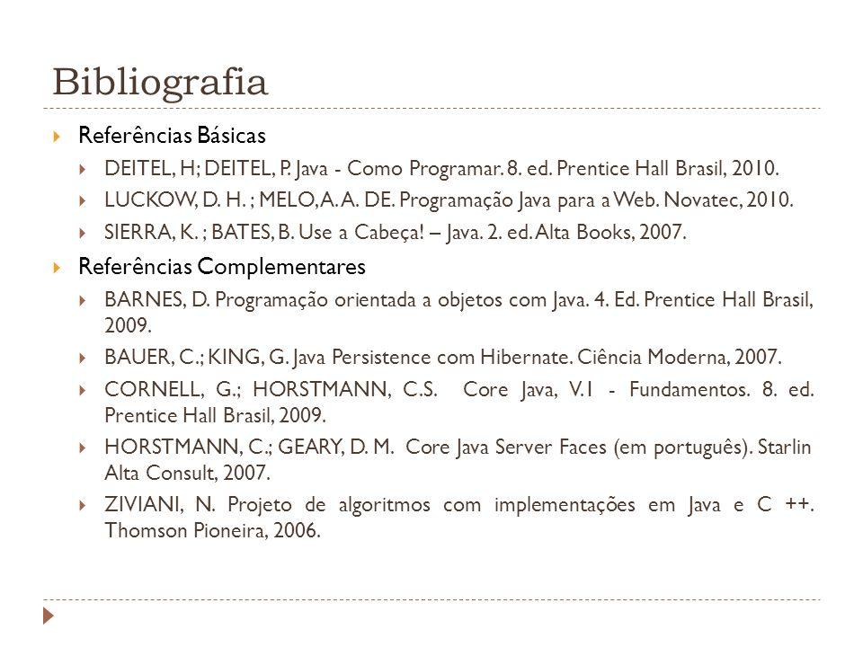 Bibliografia Referências Básicas DEITEL, H; DEITEL, P. Java - Como Programar. 8. ed. Prentice Hall Brasil, 2010. LUCKOW, D. H. ; MELO, A. A. DE. Progr