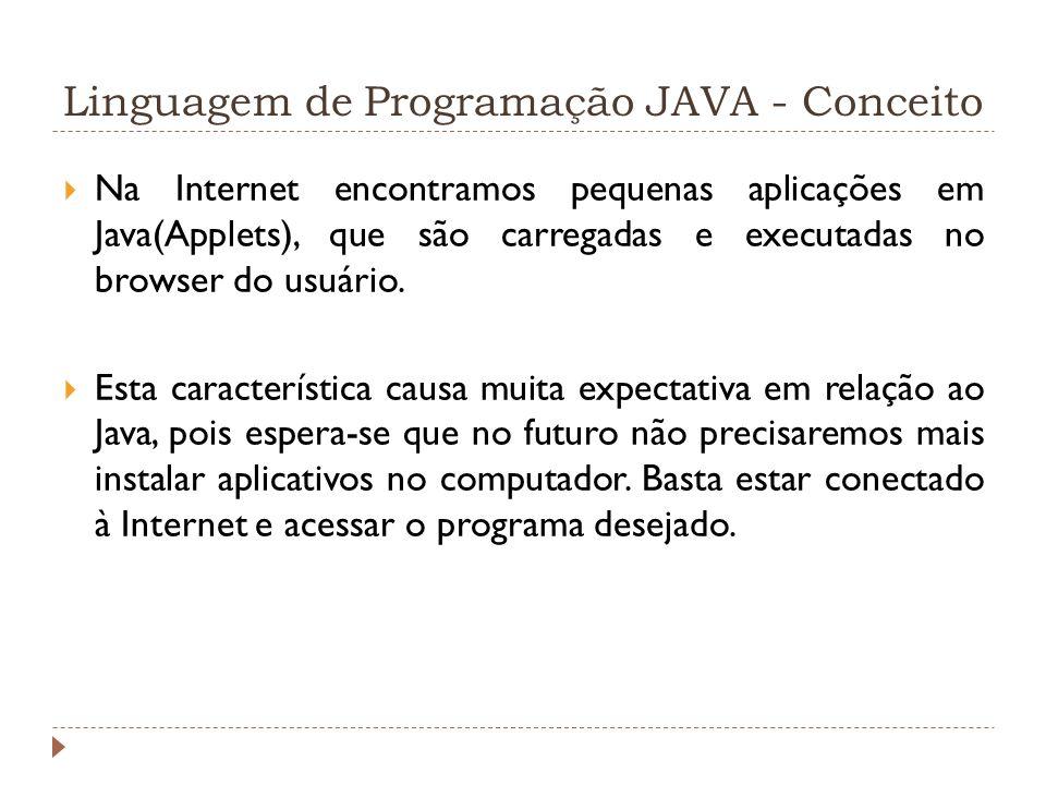Linguagem de Programação JAVA - Conceito Na Internet encontramos pequenas aplicações em Java(Applets), que são carregadas e executadas no browser do u