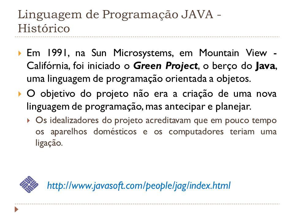 Linguagem de Programação JAVA - Histórico Em 1991, na Sun Microsystems, em Mountain View - Califórnia, foi iniciado o Green Project, o berço do Java,