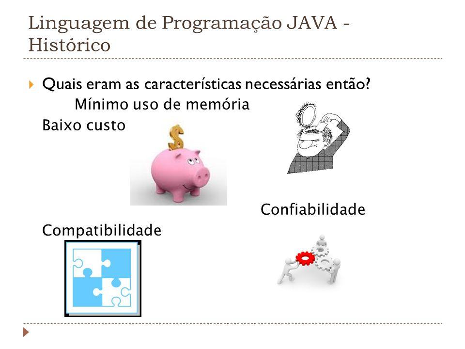 Linguagem de Programação JAVA - Histórico Quais eram as características necessárias então? Mínimo uso de memória Baixo custo Confiabilidade Compatibil