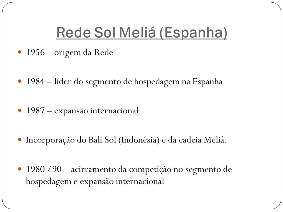 Rede Sol Meliá (Espanha) 1956 – origem da Rede 1984 – líder do segmento de hospedagem na Espanha 1987 – expansão internacional Incorporação do Bali So