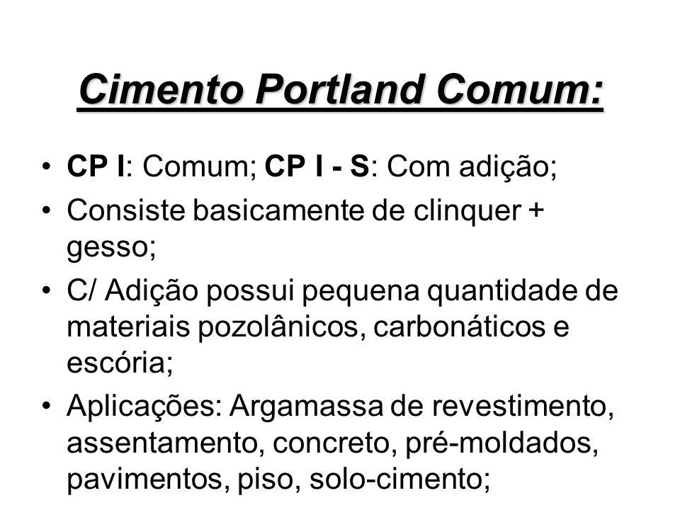 Cimento Portland Comum: CP I: Comum; CP I - S: Com adição; Consiste basicamente de clinquer + gesso; C/ Adição possui pequena quantidade de materiais