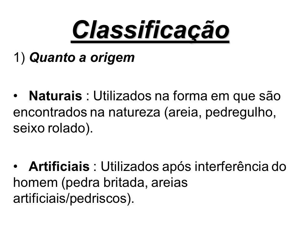 Classificação 1) Quanto a origem Naturais : Utilizados na forma em que são encontrados na natureza (areia, pedregulho, seixo rolado). Artificiais : Ut