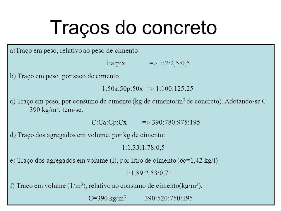 Traços do concreto a)Traço em peso, relativo ao peso de cimento 1:a:p:x => 1:2:2,5:0,5 b) Traço em peso, por saco de cimento 1:50a:50p:50x => 1:100:12